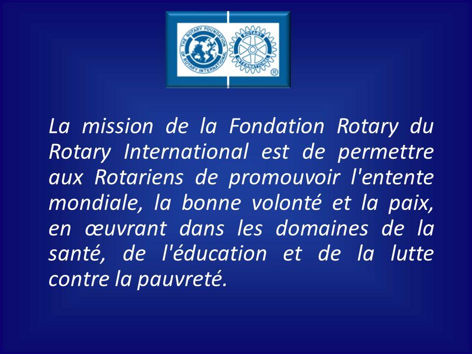 La mission de la Fondation Rotary du Rotary International est de permettre aux Rotariens de promouvoir l'entente mondiale, la bonne volonté et la paix