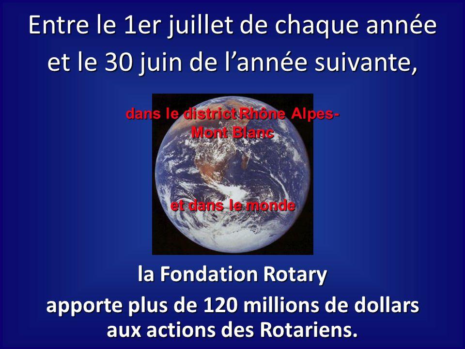 dans le district Rhône Alpes- Mont Blanc et dans le monde Entre le 1er juillet de chaque année et le 30 juin de lannée suivante, la Fondation Rotary a