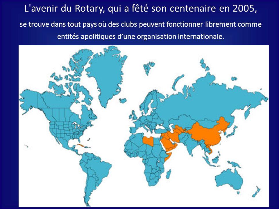 L'avenir du Rotary, qui a fêté son centenaire en 2005, se trouve dans tout pays où des clubs peuvent fonctionner librement comme entités apolitiques d