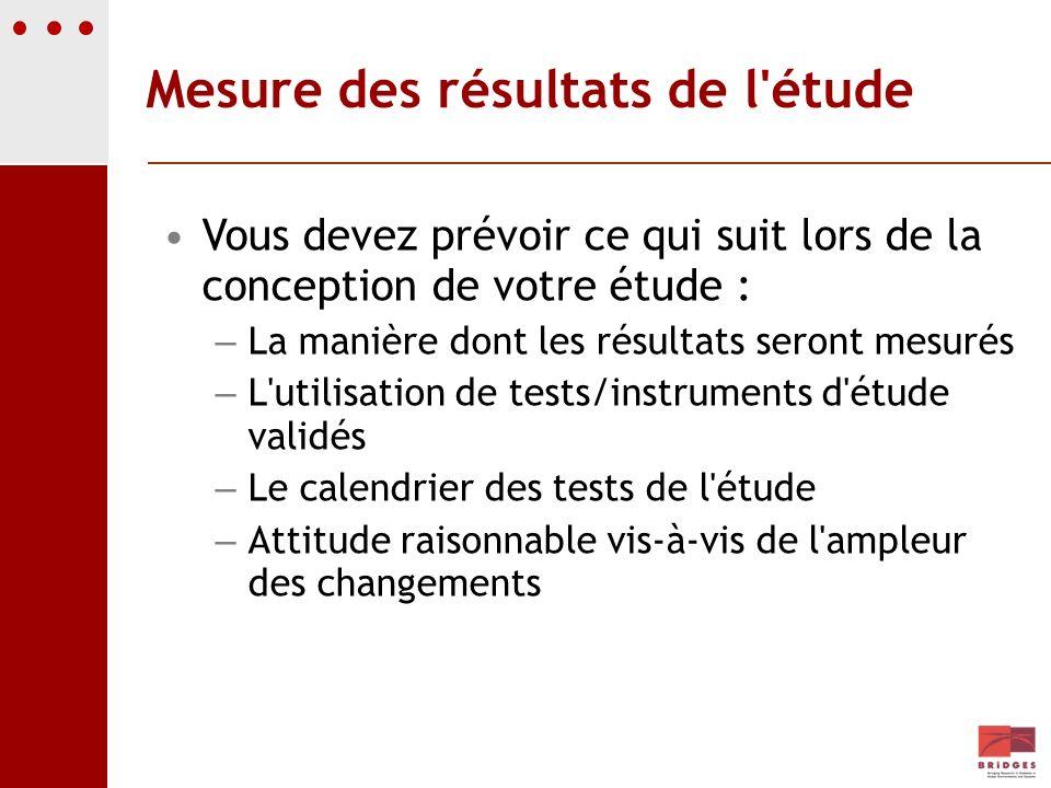 Mesure des résultats de l'étude Vous devez prévoir ce qui suit lors de la conception de votre étude : – La manière dont les résultats seront mesurés –
