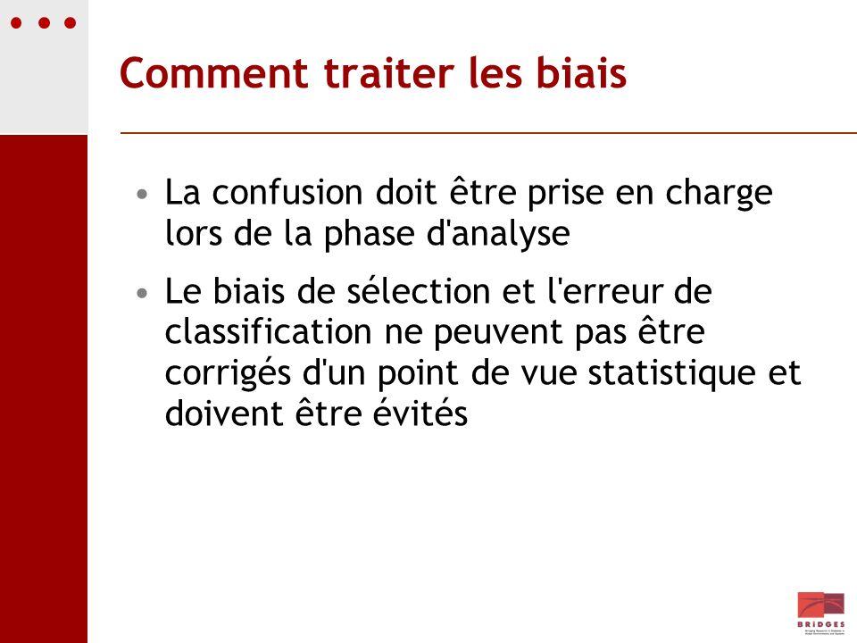 Comment traiter les biais La confusion doit être prise en charge lors de la phase d'analyse Le biais de sélection et l'erreur de classification ne peu