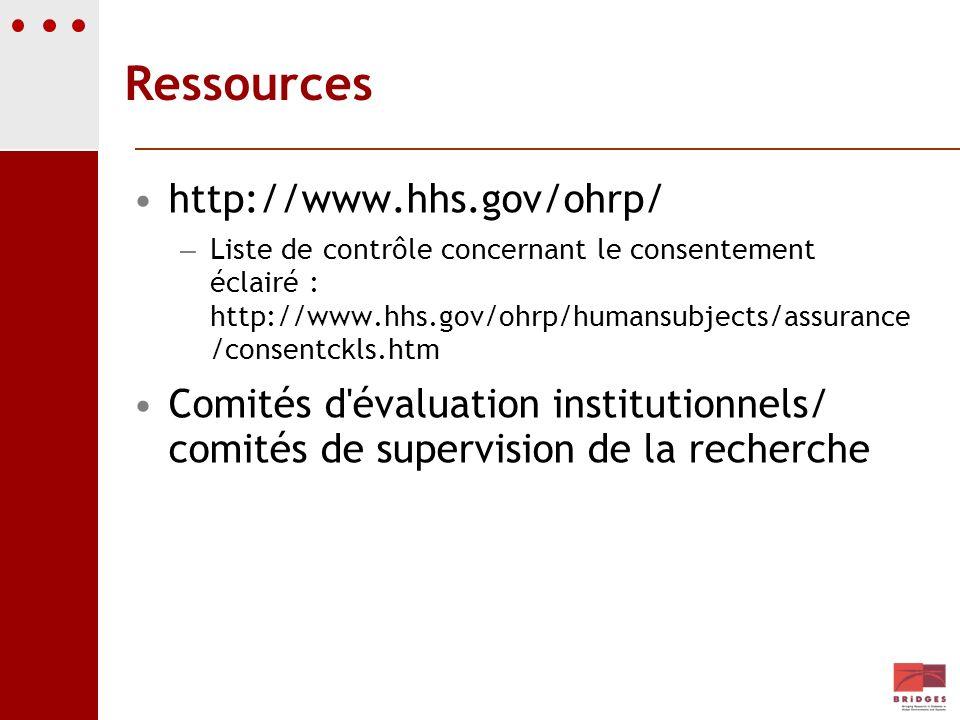 Ressources http://www.hhs.gov/ohrp/ – Liste de contrôle concernant le consentement éclairé : http://www.hhs.gov/ohrp/humansubjects/assurance /consentc