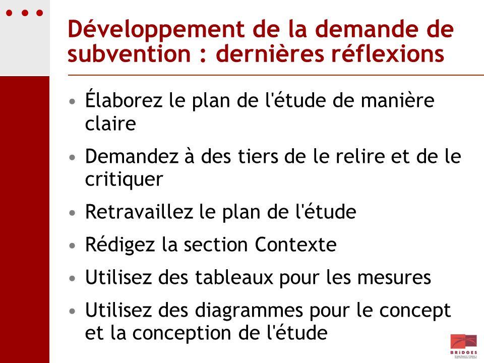 Développement de la demande de subvention : dernières réflexions Élaborez le plan de l'étude de manière claire Demandez à des tiers de le relire et de