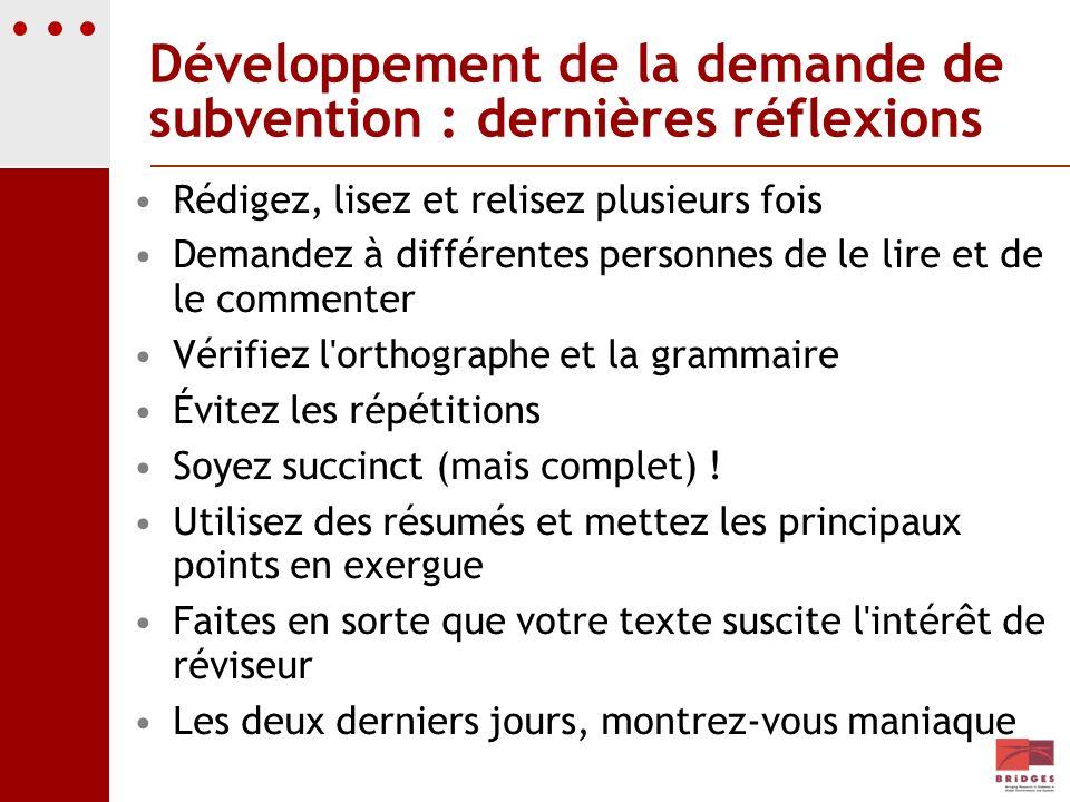 Développement de la demande de subvention : dernières réflexions Rédigez, lisez et relisez plusieurs fois Demandez à différentes personnes de le lire