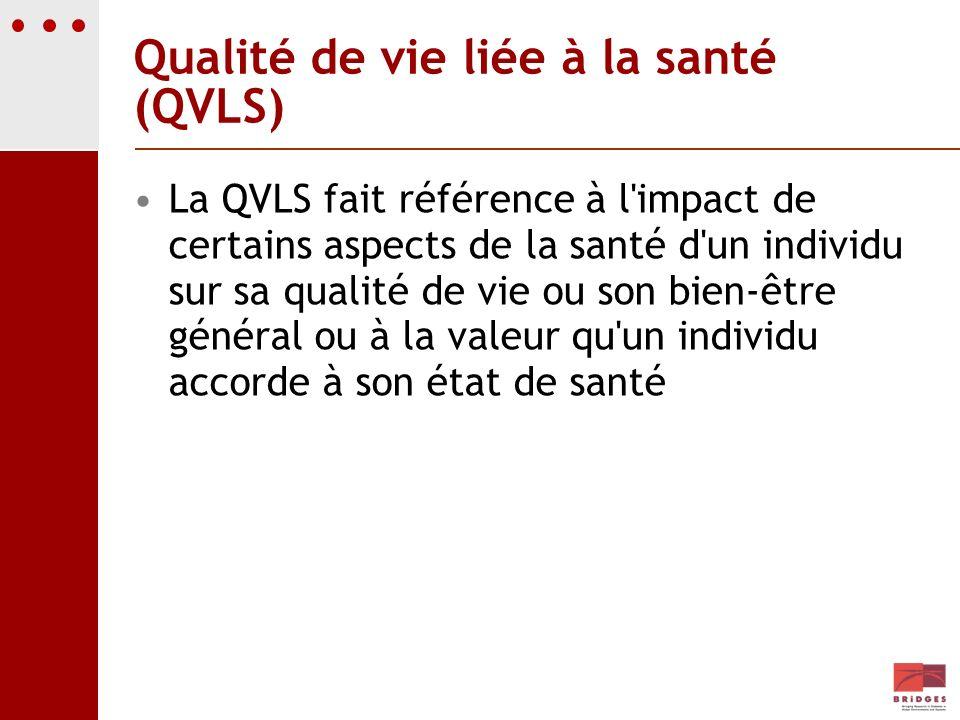 Qualité de vie liée à la santé (QVLS) La QVLS fait référence à l'impact de certains aspects de la santé d'un individu sur sa qualité de vie ou son bie