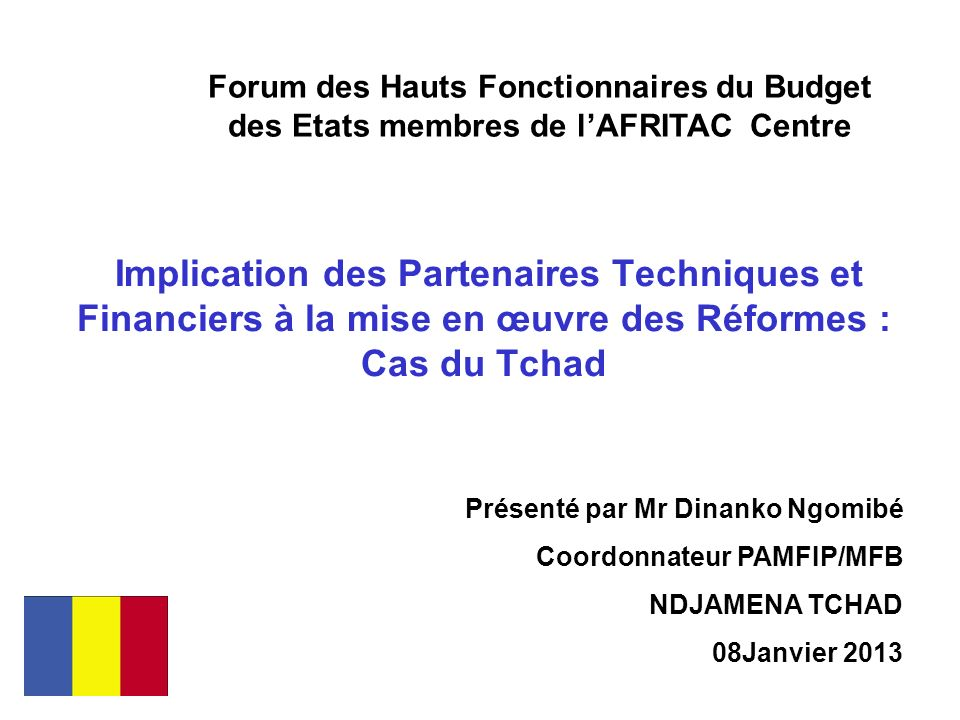 Implication des Partenaires Techniques et Financiers à la mise en œuvre des Réformes : Cas du Tchad Forum des Hauts Fonctionnaires du Budget des Etats membres de lAFRITAC Centre Présenté par Mr Dinanko Ngomibé Coordonnateur PAMFIP/MFB NDJAMENA TCHAD 08Janvier 2013