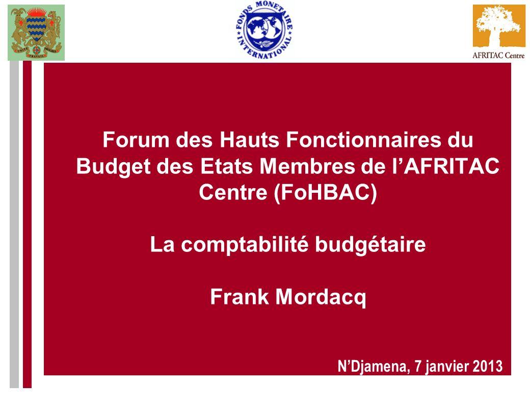Forum des Hauts Fonctionnaires du Budget des Etats Membres de lAFRITAC Centre (FoHBAC) La comptabilité budgétaire Frank Mordacq NDjamena, 7 janvier 20