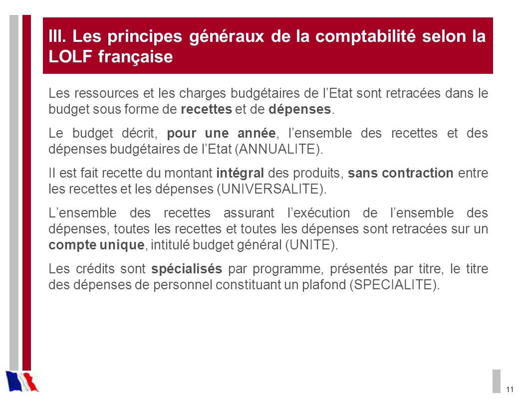 11 III. Les principes généraux de la comptabilité selon la LOLF française Les ressources et les charges budgétaires de lEtat sont retracées dans le bu