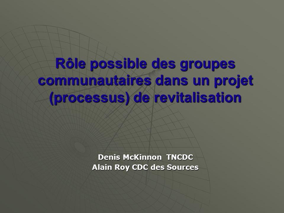 Rôle possible des groupes communautaires dans un projet (processus) de revitalisation Denis McKinnon TNCDC Alain Roy CDC des Sources