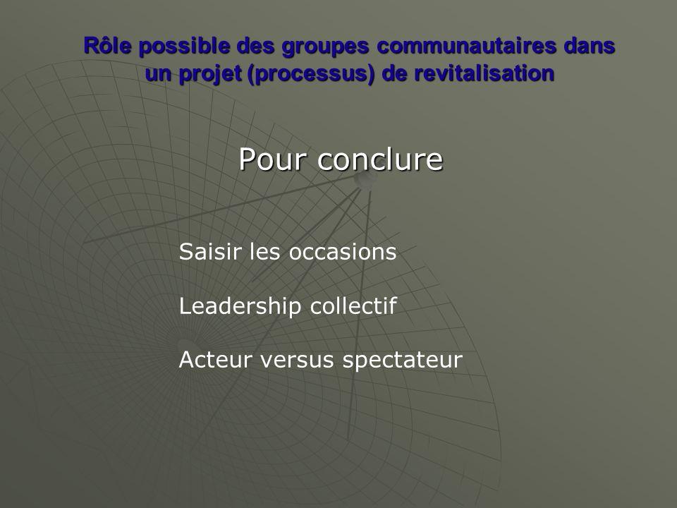 Rôle possible des groupes communautaires dans un projet (processus) de revitalisation Pour conclure Saisir les occasions Leadership collectif Acteur versus spectateur