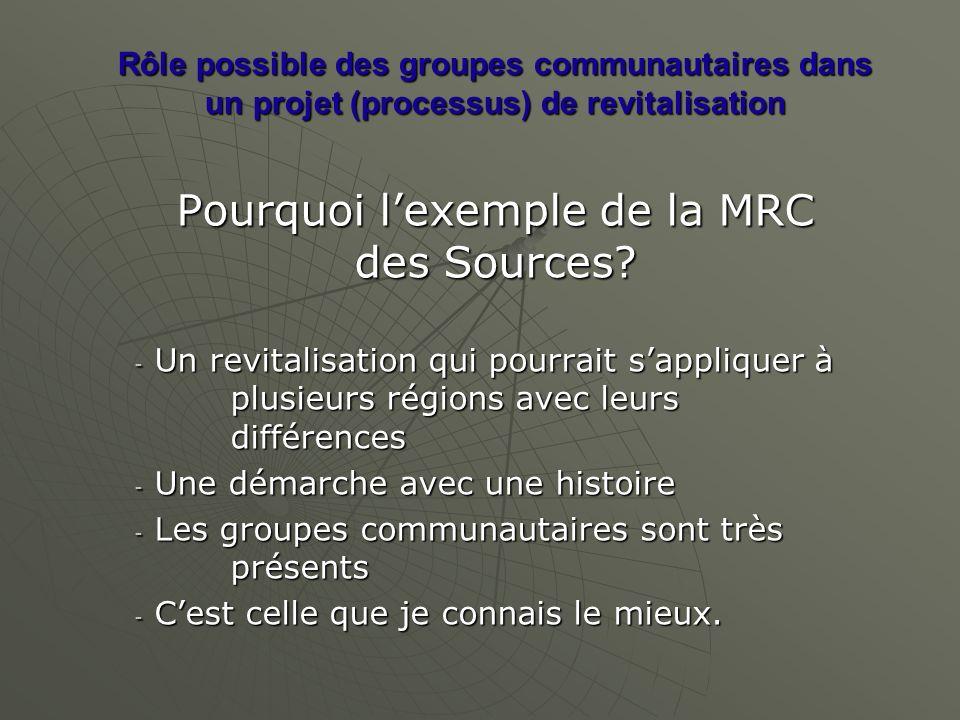 Rôle possible des groupes communautaires dans un projet (processus) de revitalisation Pourquoi lexemple de la MRC des Sources? - Un revitalisation qui