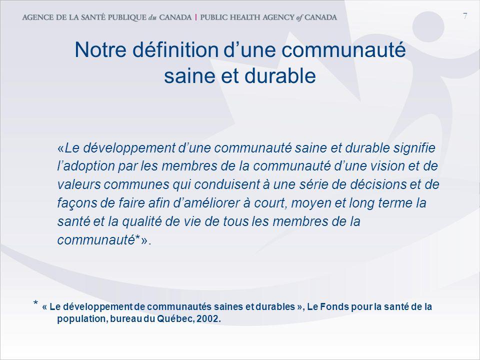 7 Notre définition dune communauté saine et durable «Le développement dune communauté saine et durable signifie ladoption par les membres de la communauté dune vision et de valeurs communes qui conduisent à une série de décisions et de façons de faire afin daméliorer à court, moyen et long terme la santé et la qualité de vie de tous les membres de la communauté*».
