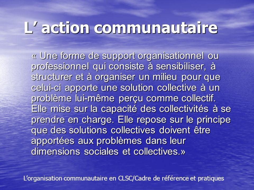 L action communautaire « Une forme de support organisationnel ou professionnel qui consiste à sensibiliser, à structurer et à organiser un milieu pour que celui-ci apporte une solution collective à un problème lui-même perçu comme collectif.
