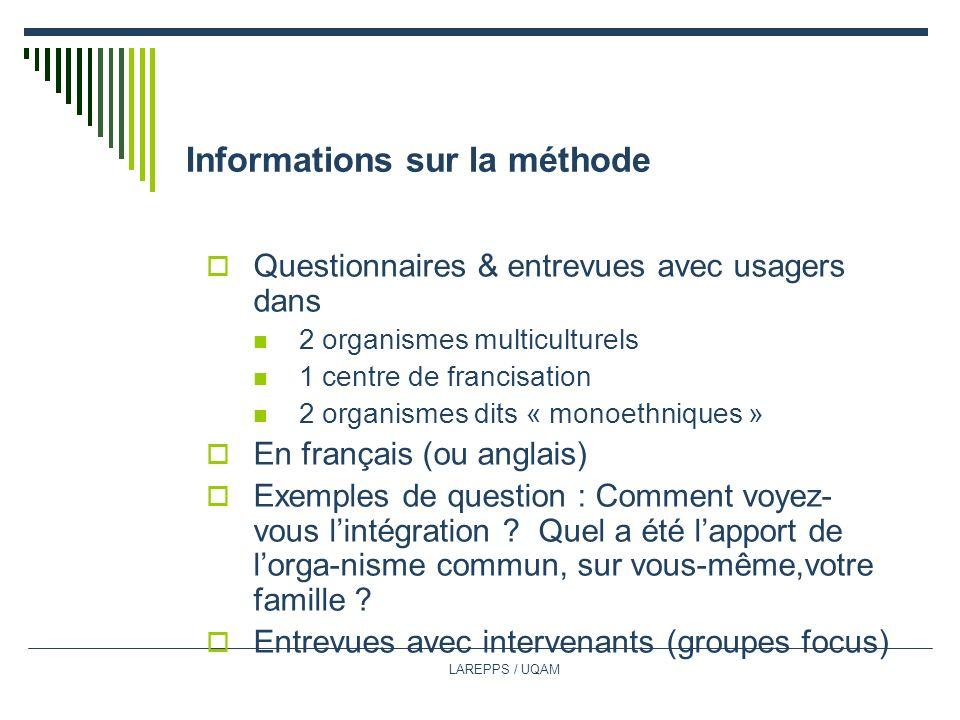 LAREPPS / UQAM Informations sur la méthode Questionnaires & entrevues avec usagers dans 2 organismes multiculturels 1 centre de francisation 2 organismes dits « monoethniques » En français (ou anglais) Exemples de question : Comment voyez- vous lintégration .