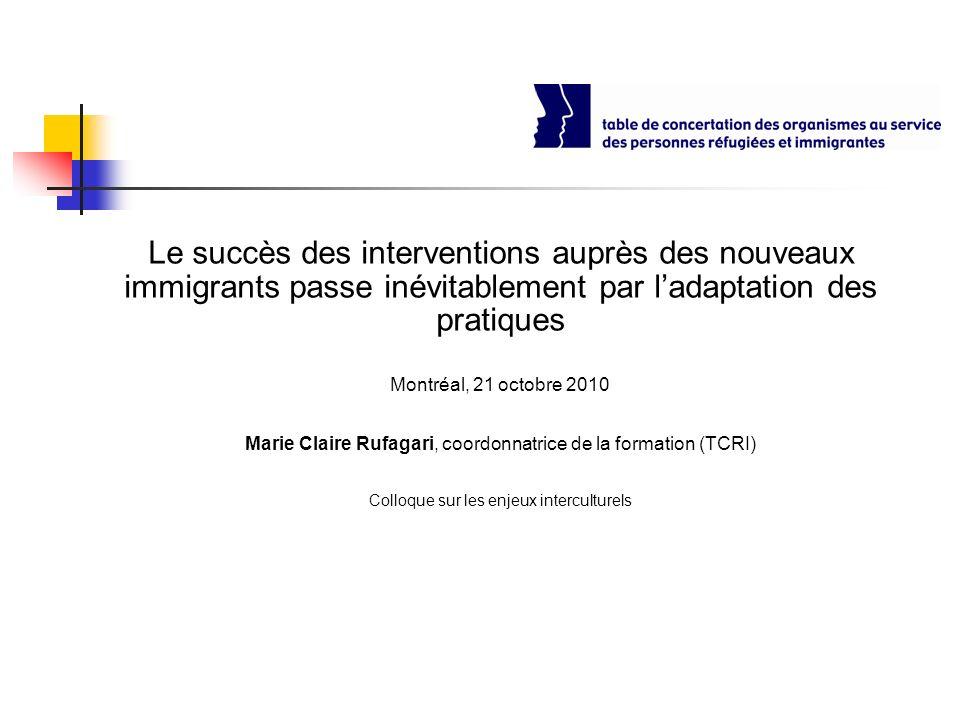 Le succès des interventions auprès des nouveaux immigrants passe inévitablement par ladaptation des pratiques Montréal, 21 octobre 2010 Marie Claire R