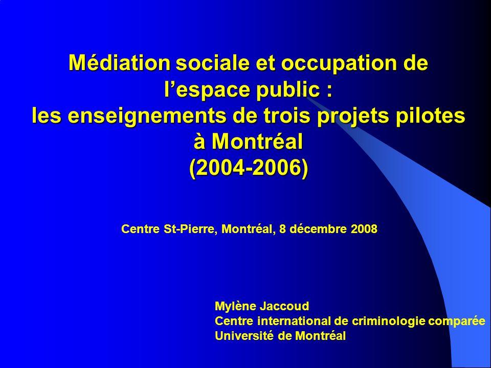 Médiation sociale et occupation de lespace public : les enseignements de trois projets pilotes à Montréal (2004-2006) Mylène Jaccoud Centre international de criminologie comparée Université de Montréal Centre St-Pierre, Montréal, 8 décembre 2008