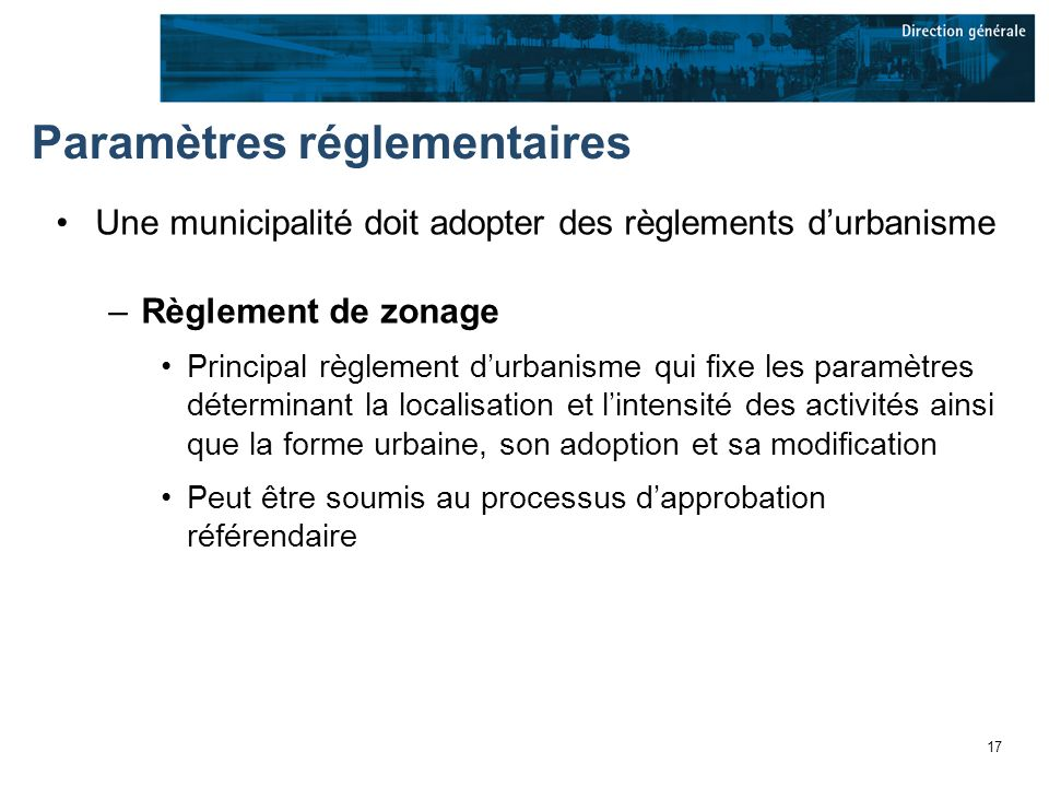 17 Paramètres réglementaires Une municipalité doit adopter des règlements durbanisme –Règlement de zonage Principal règlement durbanisme qui fixe les paramètres déterminant la localisation et lintensité des activités ainsi que la forme urbaine, son adoption et sa modification Peut être soumis au processus dapprobation référendaire
