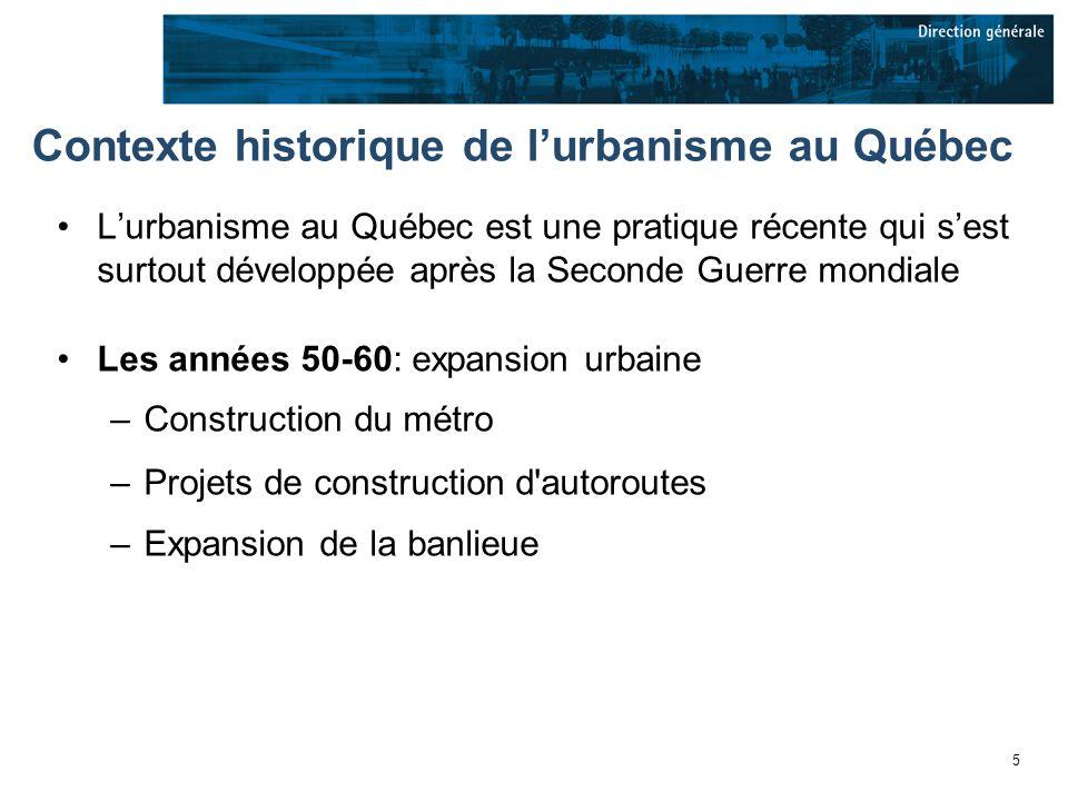 5 Contexte historique de lurbanisme au Québec Lurbanisme au Québec est une pratique récente qui sest surtout développée après la Seconde Guerre mondiale Les années 50-60: expansion urbaine –Construction du métro –Projets de construction d autoroutes –Expansion de la banlieue