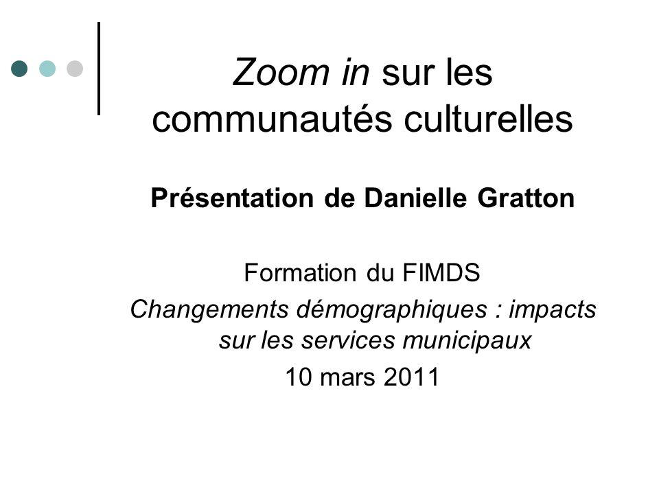 Zoom in sur les communautés culturelles Présentation de Danielle Gratton Formation du FIMDS Changements démographiques : impacts sur les services muni