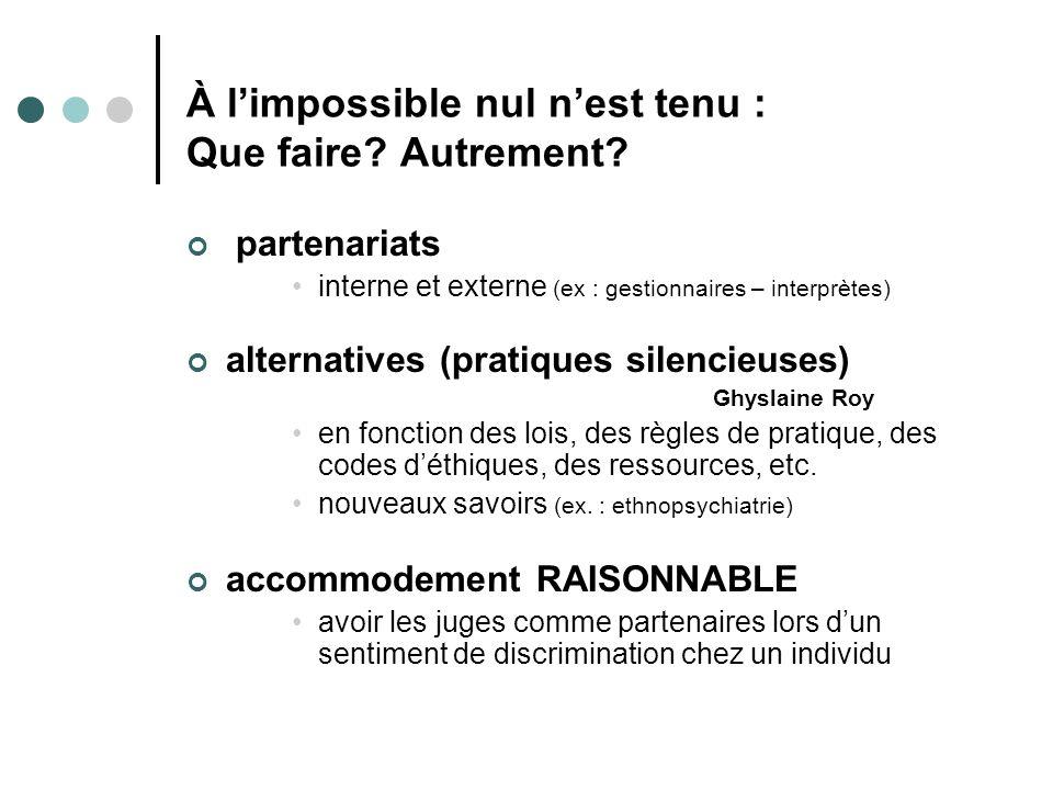 À limpossible nul nest tenu : Que faire? Autrement? partenariats interne et externe (ex : gestionnaires – interprètes) alternatives (pratiques silenci