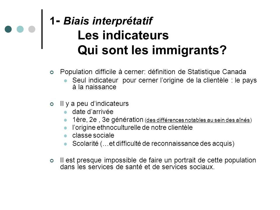 1 - Biais interprétatif Les indicateurs Qui sont les immigrants? Population difficile à cerner: définition de Statistique Canada Seul indicateur pour