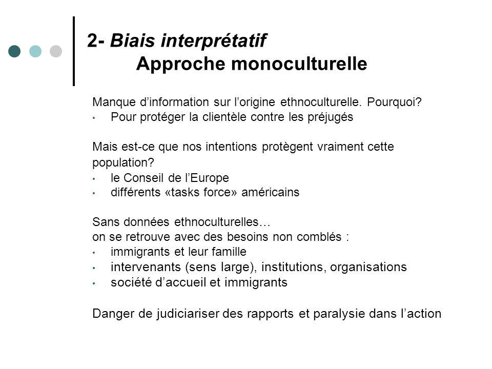 2- Biais interprétatif Approche monoculturelle Manque dinformation sur lorigine ethnoculturelle. Pourquoi? Pour protéger la clientèle contre les préju