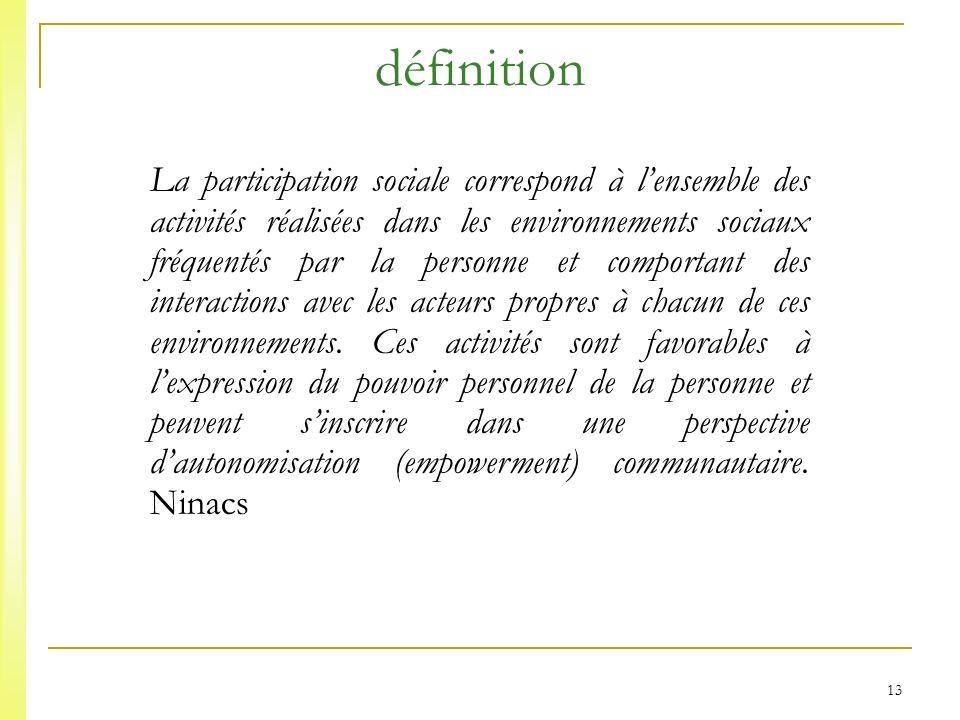 13 définition La participation sociale correspond à lensemble des activités réalisées dans les environnements sociaux fréquentés par la personne et comportant des interactions avec les acteurs propres à chacun de ces environnements.