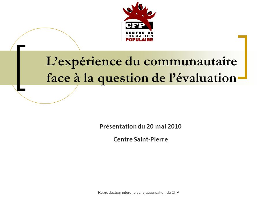 Reproduction interdite sans autorisation du CFP Lexpérience du communautaire face à la question de lévaluation Présentation du 20 mai 2010 Centre Saint-Pierre