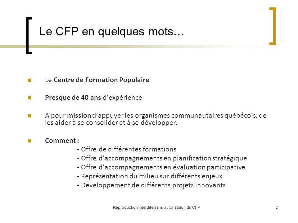 Reproduction interdite sans autorisation du CFP2 Le CFP en quelques mots… Le Centre de Formation Populaire Presque de 40 ans dexpérience A pour mission dappuyer les organismes communautaires québécois, de les aider à se consolider et à se développer.