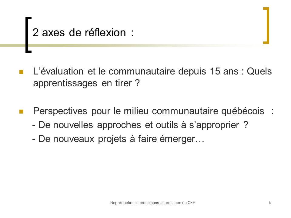 Quelques lectures … Rapport du Comité ministériel sur lévaluation (1997) : http://www.er.uqam.ca/nobel/arpeoc/echange/documents/evaluation.pdf http://www.er.uqam.ca/nobel/arpeoc/echange/documents/evaluation.pdf Arpéoc - Rapport de recherche sur les pratiques dévaluation dans les organismes communautaires : http://www.er.uqam.ca/nobel/arpeoc/echange/index.php?option=com_content&task=vie w&id=23&Itemid=41 http://www.er.uqam.ca/nobel/arpeoc/echange/index.php?option=com_content&task=vie w&id=23&Itemid=41 Rapport sur les pratiques d évaluation et perspectives dans le secteur du bénévolat au Canada: http://www.cvsrd.org/fr/docs/Policy%20and%20Practice/Analyse%20des%20resultants.p df http://www.cvsrd.org/fr/docs/Policy%20and%20Practice/Analyse%20des%20resultants.p df Articles sur lempowerment evaluation : - Empowerment evaluation: building communities of practice and a culture of learning (http://ednet.kku.ac.th/~edad/empowerment%20evaluation.pdf)http://ednet.kku.ac.th/~edad/empowerment%20evaluation.pdf - Lévaluation participative de type empowerment : Une stratégie pour le travail de rue (http://www.svs.ulaval.ca/revueservicesocial/pdf/500110_Ridde.pdf)http://www.svs.ulaval.ca/revueservicesocial/pdf/500110_Ridde.pdf Guide villes et villages en santé : http://www.rqvvs.qc.ca/rechercheparticipative/guide.html http://www.rqvvs.qc.ca/rechercheparticipative/guide.html Reproduction interdite sans autorisation du CFP16