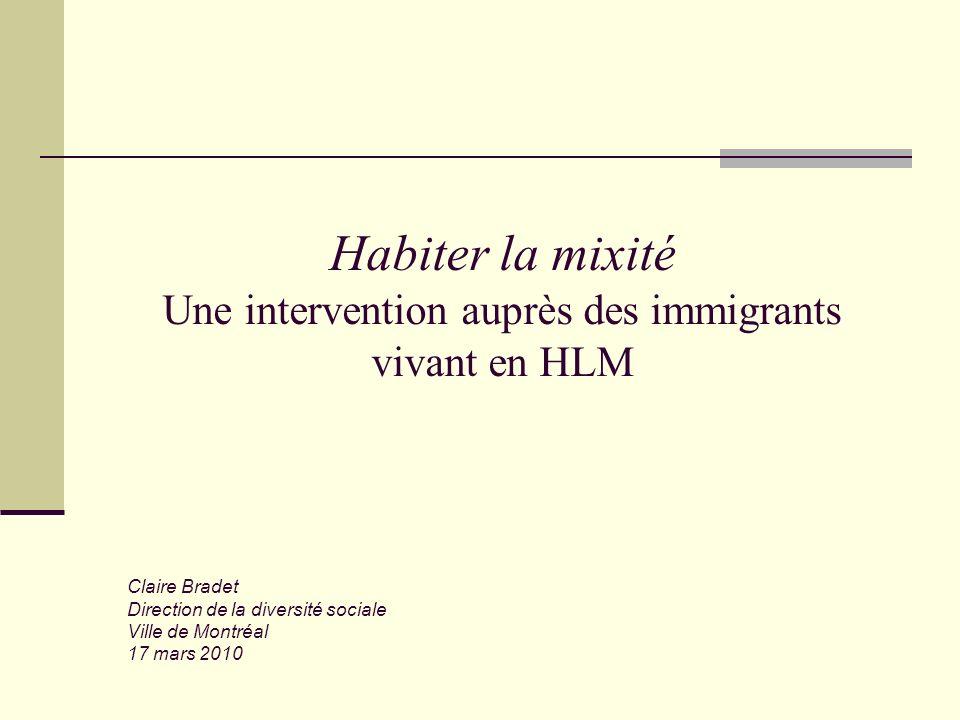 Habiter la mixité Une intervention auprès des immigrants vivant en HLM Claire Bradet Direction de la diversité sociale Ville de Montréal 17 mars 2010