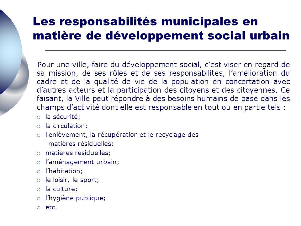 Les responsabilités municipales en matière de développement social urbain Pour une ville, faire du développement social, cest viser en regard de sa mission, de ses rôles et de ses responsabilités, lamélioration du cadre et de la qualité de vie de la population en concertation avec dautres acteurs et la participation des citoyens et des citoyennes.