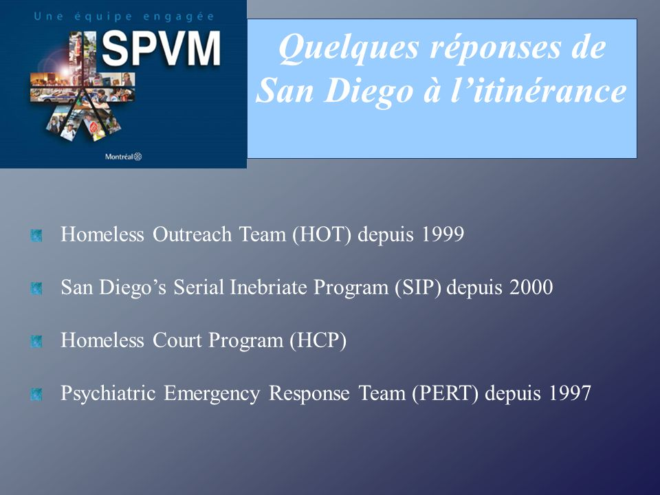 Quelques réponses de San Diego à litinérance Homeless Outreach Team (HOT) depuis 1999 San Diegos Serial Inebriate Program (SIP) depuis 2000 Homeless Court Program (HCP) Psychiatric Emergency Response Team (PERT) depuis 1997
