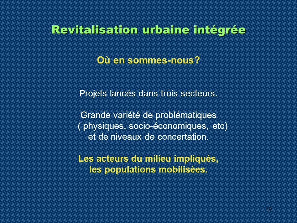 10 Revitalisation urbaine intégrée Projets lancés dans trois secteurs. Grande variété de problématiques ( physiques, socio-économiques, etc) et de niv