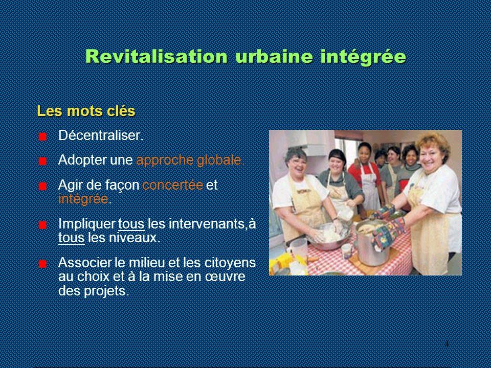 4 Revitalisation urbaine intégrée Les mots clés Décentraliser. Adopter une approche globale. Agir de façon concertée et intégrée. Impliquer tous les i
