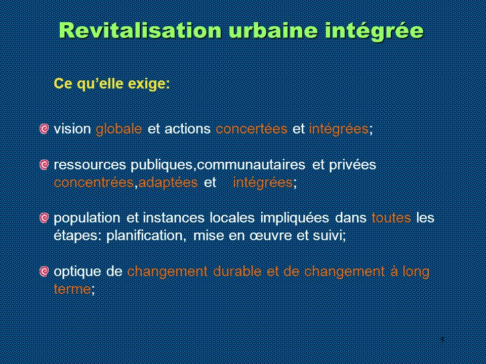 5 Revitalisation urbaine intégrée Ce quelle exige: vision globale et actions concertées et intégrées; ressources publiques,communautaires et privées concentrées,adaptées et intégrées; population et instances locales impliquées dans toutes les étapes: planification, mise en œuvre et suivi; optique de changement durable et de changement à long terme;