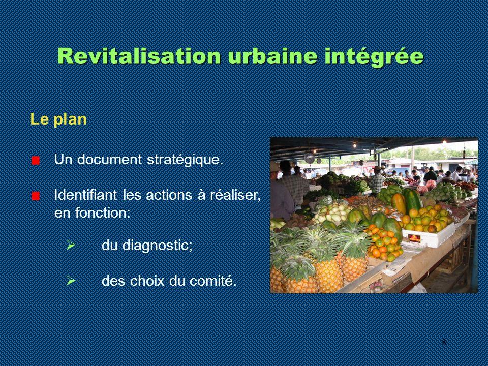 8 Revitalisation urbaine intégrée Un document stratégique. Identifiant les actions à réaliser, en fonction: du diagnostic; des choix du comité. Le pla