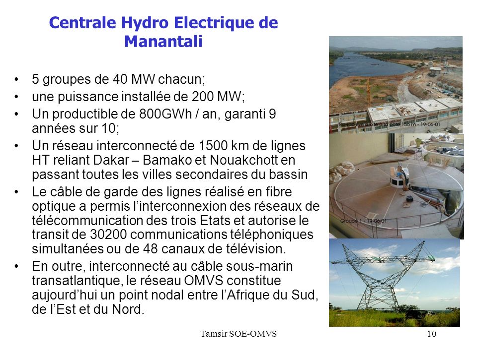 Tamsir SOE-OMVS10 5 groupes de 40 MW chacun; une puissance installée de 200 MW; Un productible de 800GWh / an, garanti 9 années sur 10; Un réseau interconnecté de 1500 km de lignes HT reliant Dakar – Bamako et Nouakchott en passant toutes les villes secondaires du bassin Le câble de garde des lignes réalisé en fibre optique a permis linterconnexion des réseaux de télécommunication des trois Etats et autorise le transit de 30200 communications téléphoniques simultanées ou de 48 canaux de télévision.