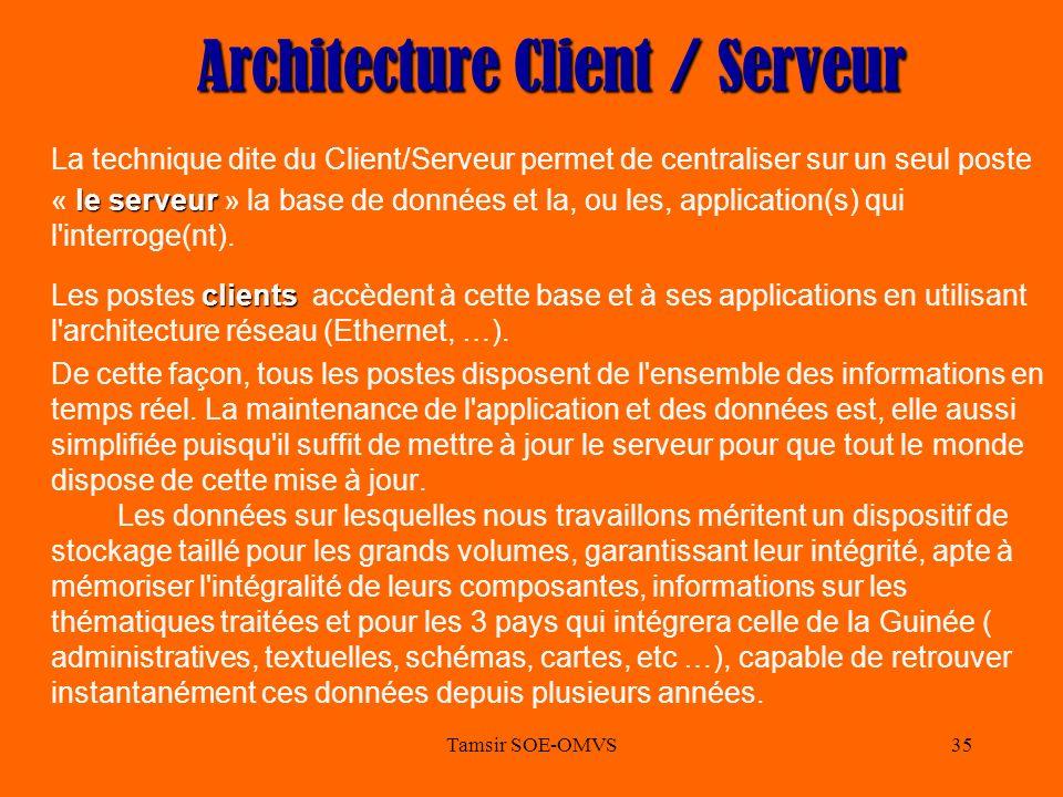 Tamsir SOE-OMVS35 Architecture Client / Serveur le serveur La technique dite du Client/Serveur permet de centraliser sur un seul poste « le serveur » la base de données et la, ou les, application(s) qui l interroge(nt).