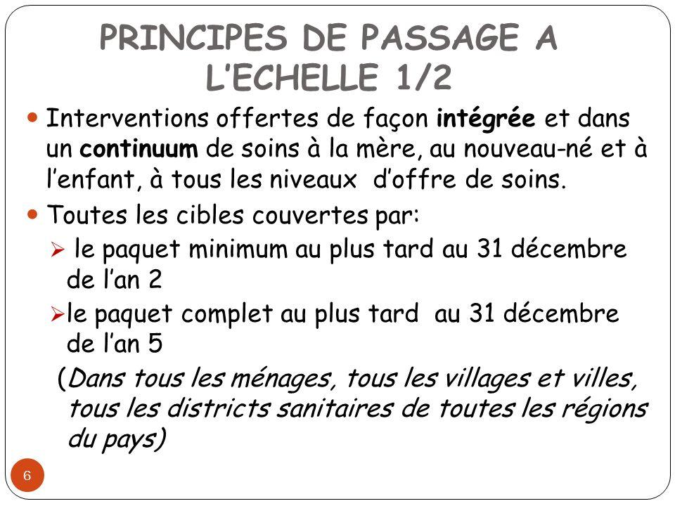 PRINCIPES DE PASSAGE A LECHELLE 1/2 6 Interventions offertes de façon intégrée et dans un continuum de soins à la mère, au nouveau-né et à lenfant, à tous les niveaux doffre de soins.