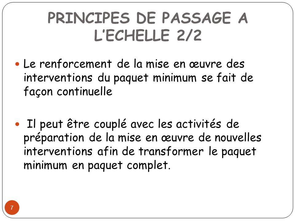 PRINCIPES DE PASSAGE A LECHELLE 2/2 7 Le renforcement de la mise en œuvre des interventions du paquet minimum se fait de façon continuelle Il peut être couplé avec les activités de préparation de la mise en œuvre de nouvelles interventions afin de transformer le paquet minimum en paquet complet.