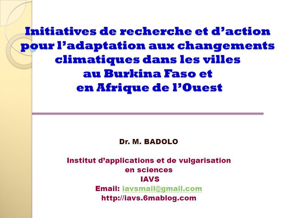 Initiatives de recherche et daction pour ladaptation aux changements climatiques dans les villes au Burkina Faso et en Afrique de lOuest Dr. M. BADOLO
