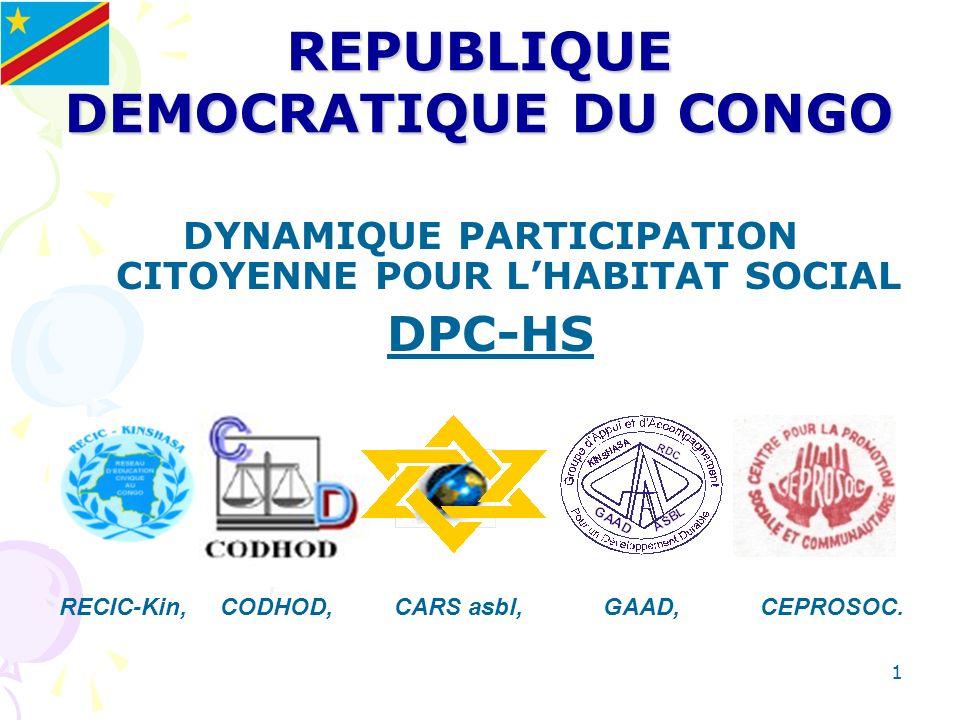 1 REPUBLIQUE DEMOCRATIQUE DU CONGO DYNAMIQUE PARTICIPATION CITOYENNE POUR LHABITAT SOCIAL DPC-HS RECIC-Kin, CODHOD, CARS asbl, GAAD, CEPROSOC.