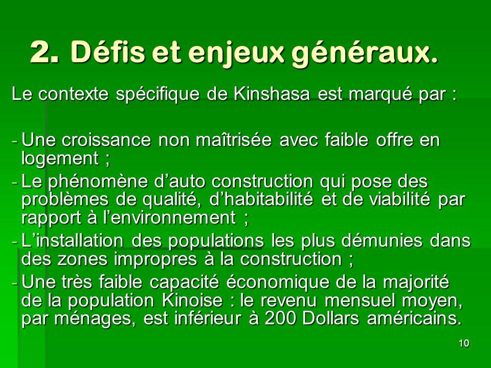 10 2. Défis et enjeux généraux. Le contexte spécifique de Kinshasa est marqué par : - Une croissance non maîtrisée avec faible offre en logement ; - L