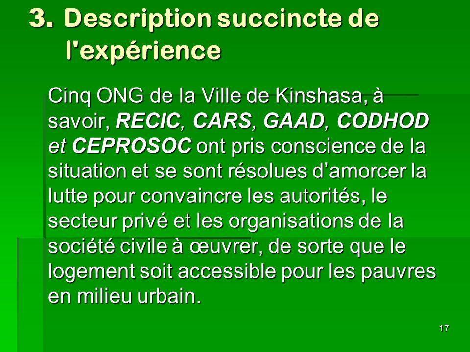 17 3. Description succincte de l'expérience Cinq ONG de la Ville de Kinshasa, à savoir, RECIC, CARS, GAAD, CODHOD et CEPROSOC ont pris conscience de l