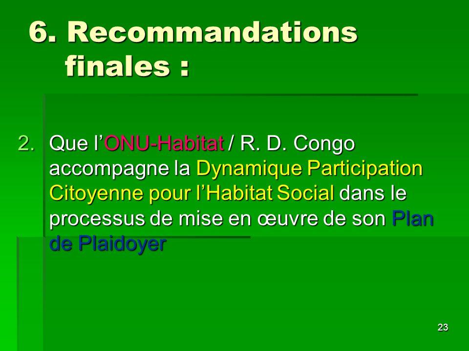 23 6. Recommandations finales : 2.Que lONU-Habitat / R. D. Congo accompagne la Dynamique Participation Citoyenne pour lHabitat Social dans le processu