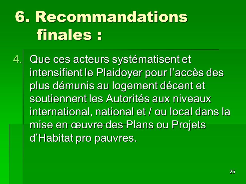 25 6. Recommandations finales : 4.Que ces acteurs systématisent et intensifient le Plaidoyer pour laccès des plus démunis au logement décent et soutie