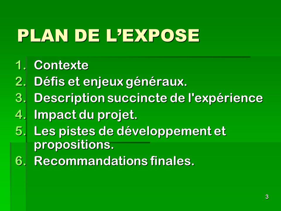 3 PLAN DE LEXPOSE 1.Contexte 2.Défis et enjeux généraux. 3.Description succincte de l'expérience 4.Impact du projet. 5.Les pistes de développement et