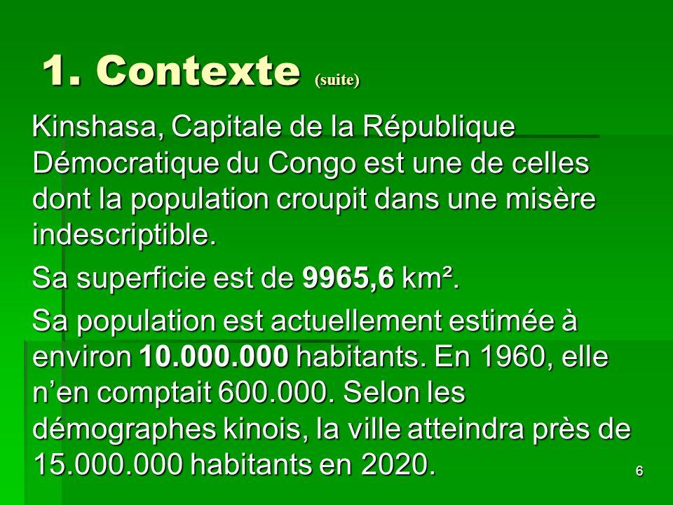6 1. Contexte (suite) Kinshasa, Capitale de la République Démocratique du Congo est une de celles dont la population croupit dans une misère indescrip