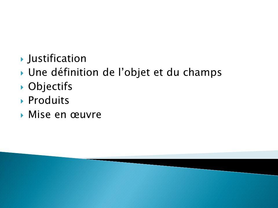 Justification Une définition de lobjet et du champs Objectifs Produits Mise en œuvre